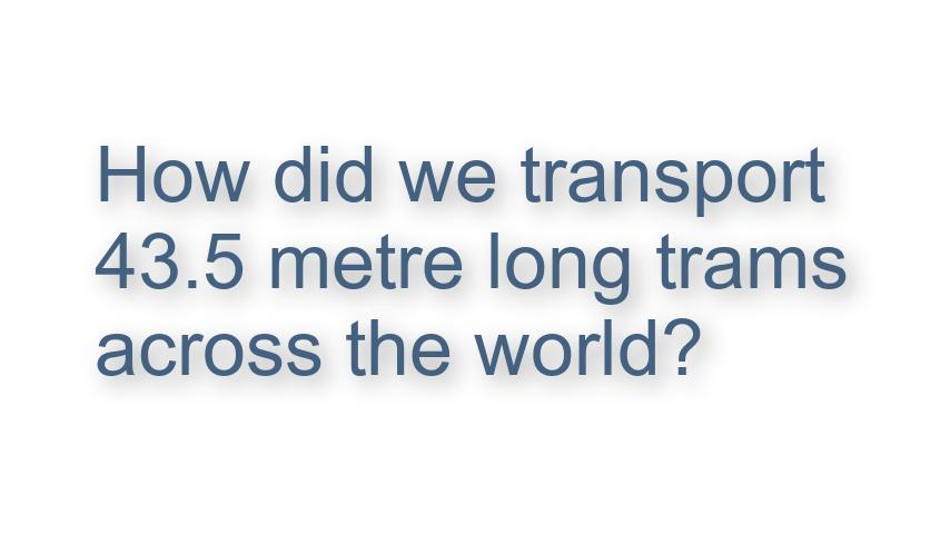 How did we transport 43.5m long trams across the world, Video